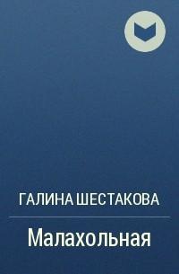 Галина Шестакова - Малахольная