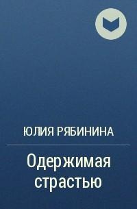 Юлия Рябинина - Одержимая страстью