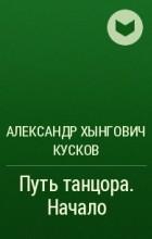 Александр Хынгович Кусков - Путь танцора. Начало