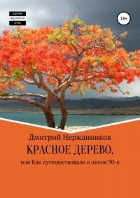 Дмитрий Нержанников - Красное дерево, или как путешествовали в лихие 90-е
