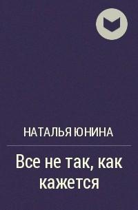 Наталья Юнина - Все не так, как кажется