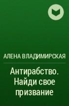 Алена Владимирская - Антирабство. Найди свое призвание