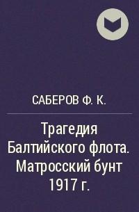 Саберов Ф.К. - Трагедия Балтийского флота. Матросский бунт 1917 г.