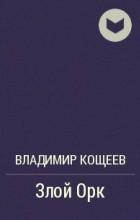 Владимир Кощеев - Злой Орк