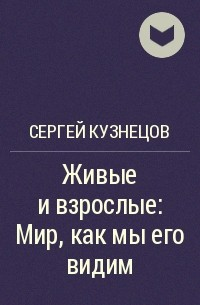 Сергей Кузнецов - Живые и взрослые: Мир, как мы его видим