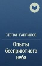 Степан Гаврилов - Опыты бесприютного неба