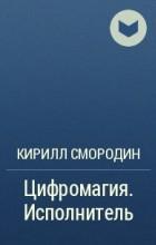 Кирилл Смородин - Цифромагия. Исполнитель