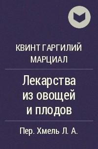 Квинт Гаргилий Марциал - Лекарства из овощей и плодов