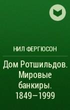 Нил Фергюсон - Дом Ротшильдов. Мировые банкиры. 1849—1999