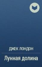 Джек Лондон - Лунная долина