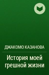Джакомо Казанова - История моей грешной жизни