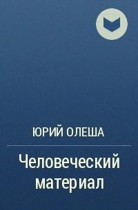 Юрий Олеша - Человеческий материал