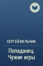 Сергей Мельник - Попаданец. Чужие игры