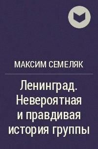 Максим Семеляк - Ленинград. Невероятная и правдивая история группы