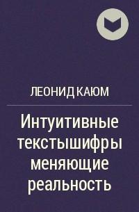 Леонид Каюм - Интуитивные текстышифры меняющие реальность