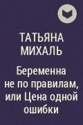 Татьяна Михаль - Беременна не по правилам, или Цена одной ошибки