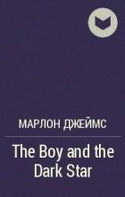 Марлон Джеймс - The Boy and the Dark Star