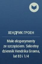 Хендрик Грун - Małe eksperymenty ze szczęściem. Sekretny dziennik Hendrika Groena, lat 83 i 1/4