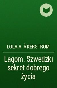 Lola A. Åkerström - Lagom. Szwedzki sekret dobrego życia