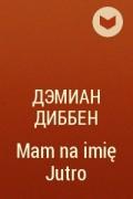 Дэмиан Диббен - MAM NA IMIĘ JUTRO