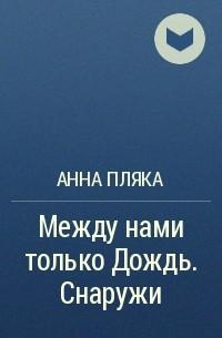 Анна Пляка - Между нами только Дождь. Снаружи