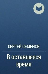 Сергей Семенов - Воставшееся время