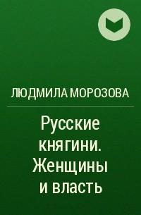 Людмила Морозова - Русские княгини. Женщины и власть