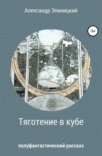 Александр Эпиницкий - Тяготение в кубе