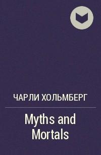 Чарли Хольмберг - Myths and Mortals