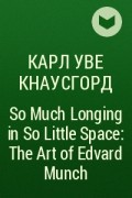 Карл Уве Кнаусгорд - So Much Longing in So Little Space: The Art of Edvard Munch
