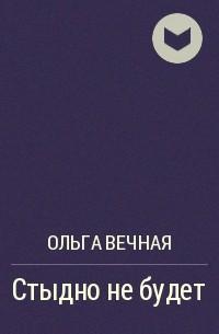 Ольга Вечная - Стыдно не будет