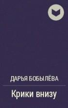 Дарья Бобылёва - Крики внизу