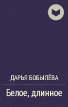 Дарья Бобылёва - Белое, длинное