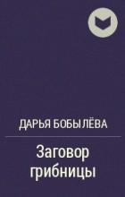 Дарья Бобылёва - Заговор грибницы