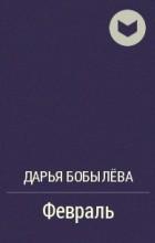 Дарья Бобылёва - Февраль