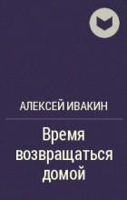 Алексей Ивакин - Время возвращаться домой