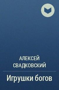 Алексей Свадковский - Игрушки богов