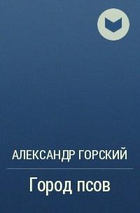 Александр Горский - Город псов