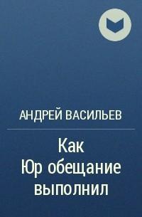 Андрей Васильев - Как Юр обещание выполнил