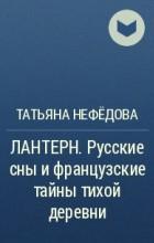 Татьяна Нефёдова - ЛАНТЕРН. Русские сны и французские тайны тихой деревни