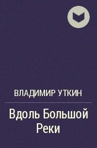 Владимир Уткин - Вдоль Большой Реки