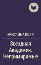 Кристина Корр - Звездная Академия. Непримиримые
