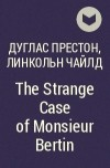 Дуглас Престон, Линкольн Чайлд - The Strange Case of Monsieur Bertin