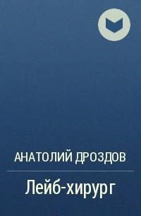 Анатолий Дроздов - Лейб-хирург