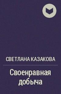 Светлана Казакова - Своенравная добыча