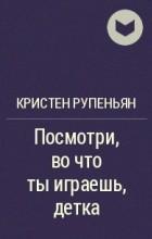 Кристен Рупениан - Посмотри, во что ты играешь, детка