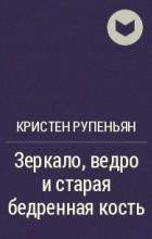 Кристен Рупениан - Зеркало, ведро и старая бедренная кость
