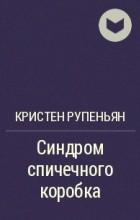 Кристен Рупениан - Синдром спичечного коробка