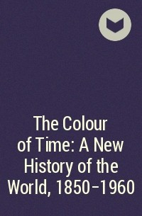 - The Colour of Time: A New History of the World, 1850-1960