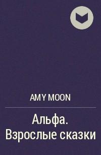 Amy Moon - Альфа. Взрослые сказки
